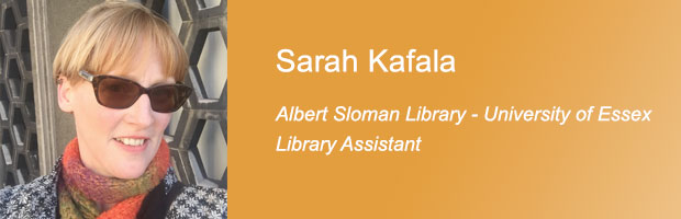 Sarah Kafala, Library Assistant (Collections), Albert Sloman Library, University of Essex